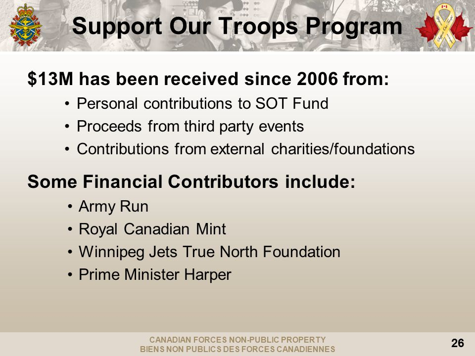 CANADIAN FORCES NON-PUBLIC PROPERTY BIENS NON PUBLICS DES FORCES CANADIENNES 26 Support Our Troops Program $13M has been received since 2006 from: Personal contributions to SOT Fund Proceeds from third party events Contributions from external charities/foundations Some Financial Contributors include: Army Run Royal Canadian Mint Winnipeg Jets True North Foundation Prime Minister Harper