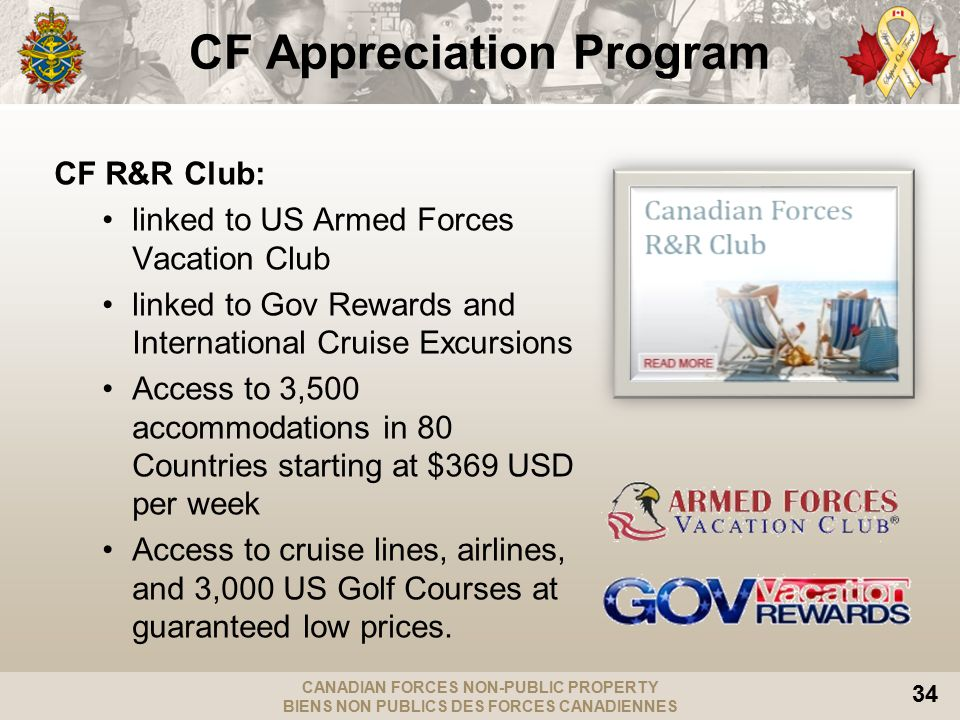 CANADIAN FORCES NON-PUBLIC PROPERTY BIENS NON PUBLICS DES FORCES CANADIENNES 34 CF Appreciation Program CF R&R Club: linked to US Armed Forces Vacation Club linked to Gov Rewards and International Cruise Excursions Access to 3,500 accommodations in 80 Countries starting at $369 USD per week Access to cruise lines, airlines, and 3,000 US Golf Courses at guaranteed low prices.