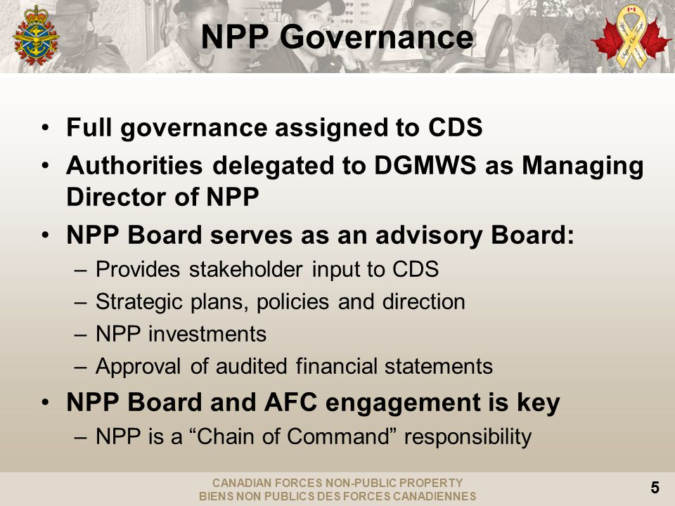 CANADIAN FORCES NON-PUBLIC PROPERTY BIENS NON PUBLICS DES FORCES CANADIENNES 5 NPP Governance Full governance assigned to CDS Authorities delegated to DGMWS as Managing Director of NPP NPP Board serves as an advisory Board: –Provides stakeholder input to CDS –Strategic plans, policies and direction –NPP investments –Approval of audited financial statements NPP Board and AFC engagement is key –NPP is a Chain of Command responsibility
