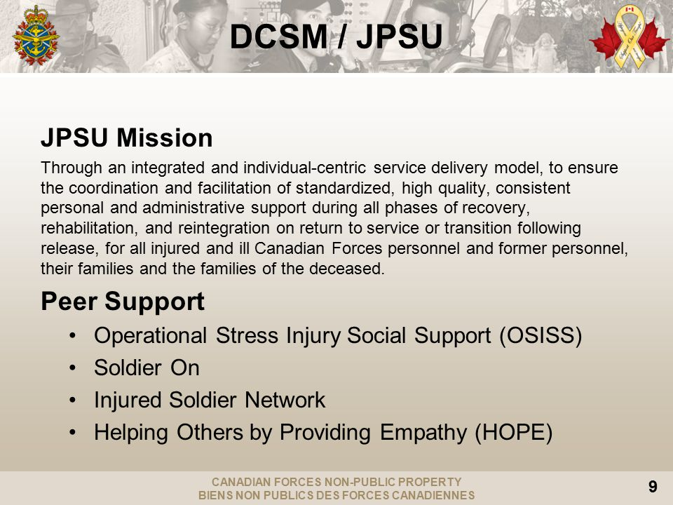 CANADIAN FORCES NON-PUBLIC PROPERTY BIENS NON PUBLICS DES FORCES CANADIENNES 9 DCSM / JPSU JPSU Mission Through an integrated and individual-centric service delivery model, to ensure the coordination and facilitation of standardized, high quality, consistent personal and administrative support during all phases of recovery, rehabilitation, and reintegration on return to service or transition following release, for all injured and ill Canadian Forces personnel and former personnel, their families and the families of the deceased.
