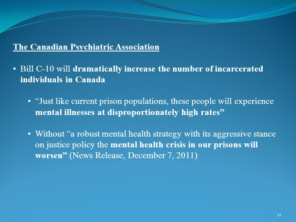 21 The Canadian Psychiatric Association Bill C-10 will dramatically increase the number of incarcerated individuals in Canada Just like current prison populations, these people will experience mental illnesses at disproportionately high rates Without a robust mental health strategy with its aggressive stance on justice policy the mental health crisis in our prisons will worsen (News Release, December 7, 2011)