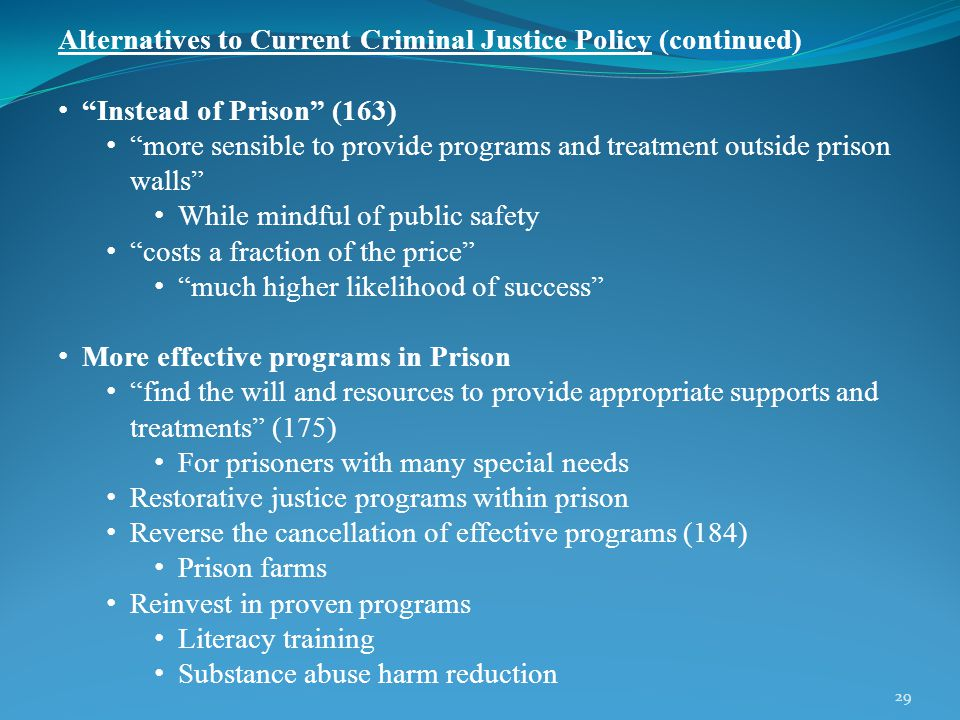 29 Alternatives to Current Criminal Justice Policy (continued) Instead of Prison (163) more sensible to provide programs and treatment outside prison walls While mindful of public safety costs a fraction of the price much higher likelihood of success More effective programs in Prison find the will and resources to provide appropriate supports and treatments (175) For prisoners with many special needs Restorative justice programs within prison Reverse the cancellation of effective programs (184) Prison farms Reinvest in proven programs Literacy training Substance abuse harm reduction