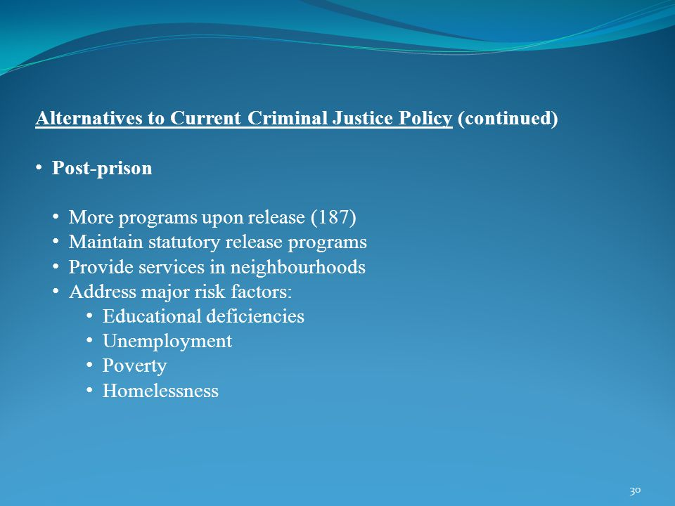 30 Alternatives to Current Criminal Justice Policy (continued) Post-prison More programs upon release (187) Maintain statutory release programs Provide services in neighbourhoods Address major risk factors: Educational deficiencies Unemployment Poverty Homelessness