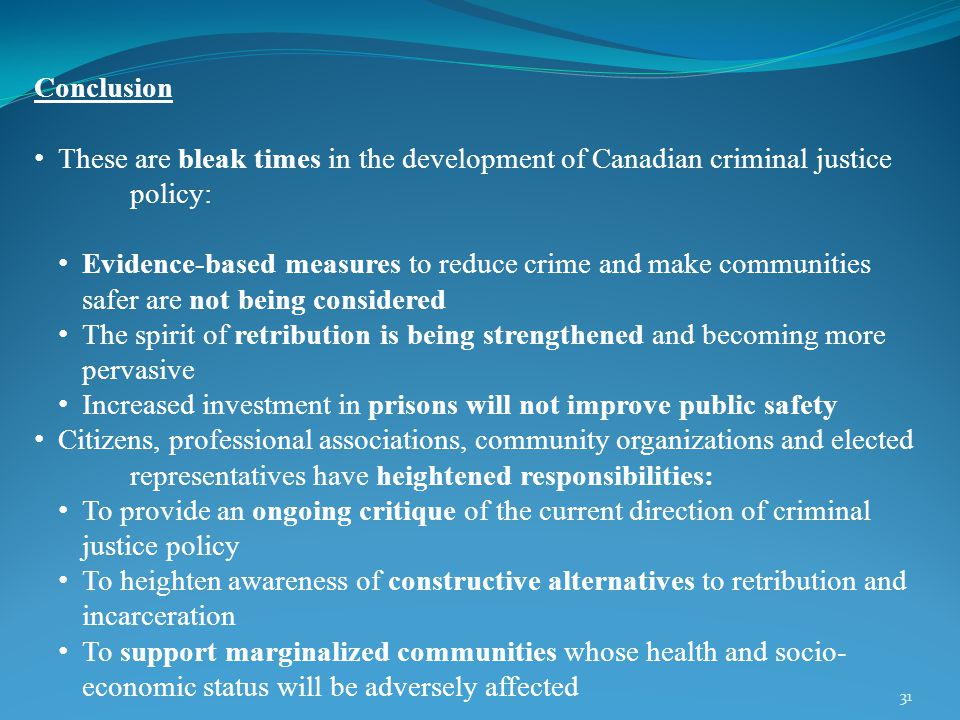 31 Conclusion These are bleak times in the development of Canadian criminal justice policy: Evidence-based measures to reduce crime and make communities safer are not being considered The spirit of retribution is being strengthened and becoming more pervasive Increased investment in prisons will not improve public safety Citizens, professional associations, community organizations and elected representatives have heightened responsibilities: To provide an ongoing critique of the current direction of criminal justice policy To heighten awareness of constructive alternatives to retribution and incarceration To support marginalized communities whose health and socio- economic status will be adversely affected