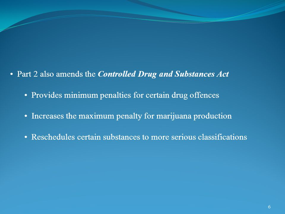 6 Part 2 also amends the Controlled Drug and Substances Act Provides minimum penalties for certain drug offences Increases the maximum penalty for marijuana production Reschedules certain substances to more serious classifications