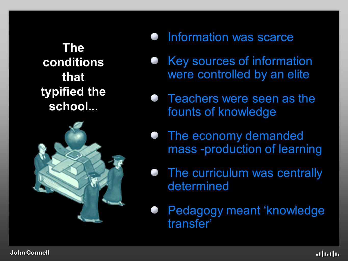 John Connell Information was scarce Key sources of information were controlled by an elite Teachers were seen as the founts of knowledge The economy demanded mass -production of learning The curriculum was centrally determined Pedagogy meant 'knowledge transfer' The conditions that typified the school...