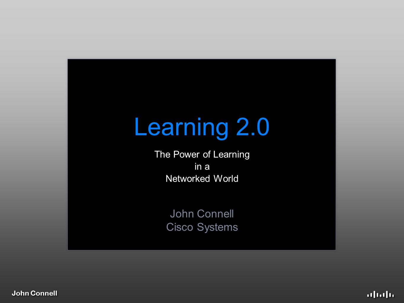 John Connell Learning 2.0 The Power of Learning in a Networked World John Connell Cisco Systems