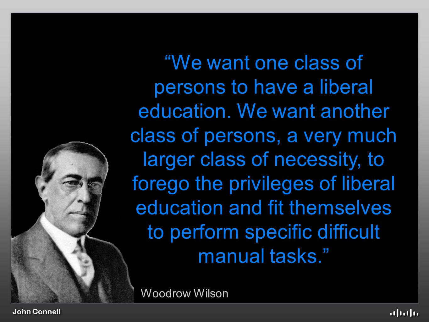 Woodrow Wilson We want one class of persons to have a liberal education.