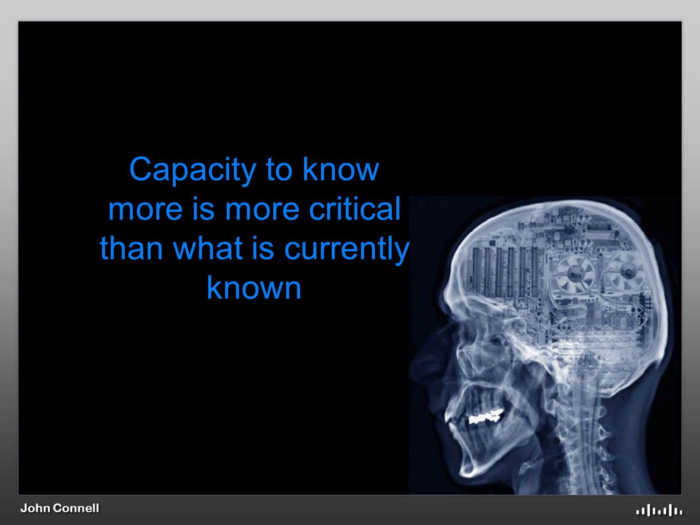 John Connell Capacity to know more is more critical than what is currently known