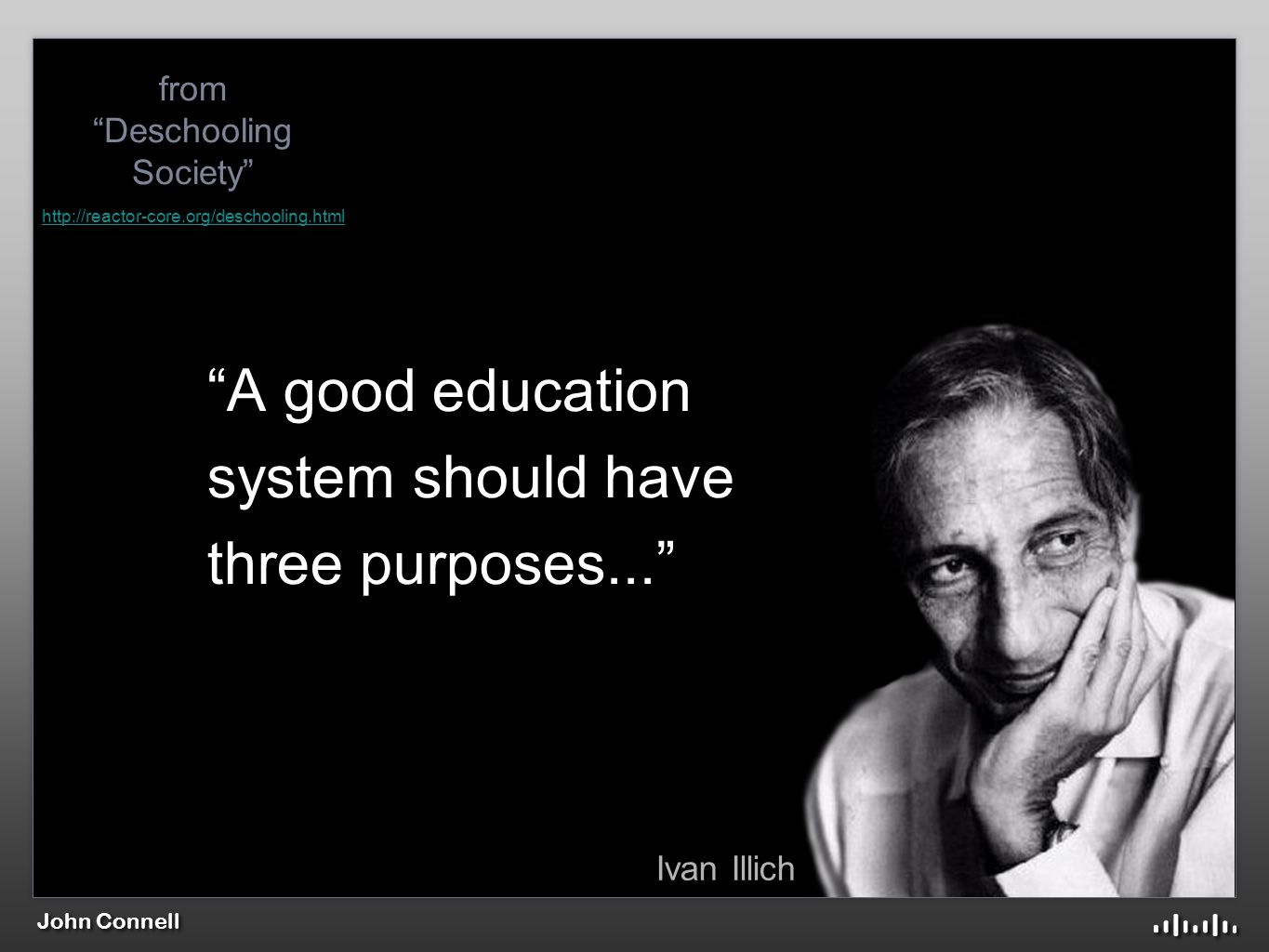 John Connell A good education system should have three purposes... Ivan Illich from Deschooling Society http://reactor-core.org/deschooling.html