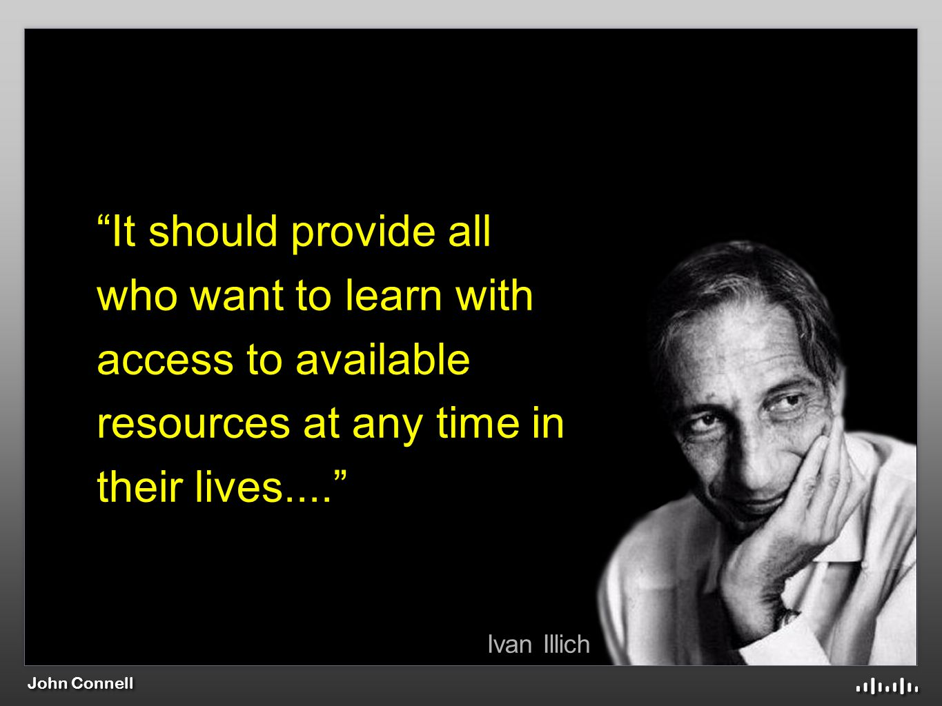 John Connell Ivan Illich It should provide all who want to learn with access to available resources at any time in their lives....