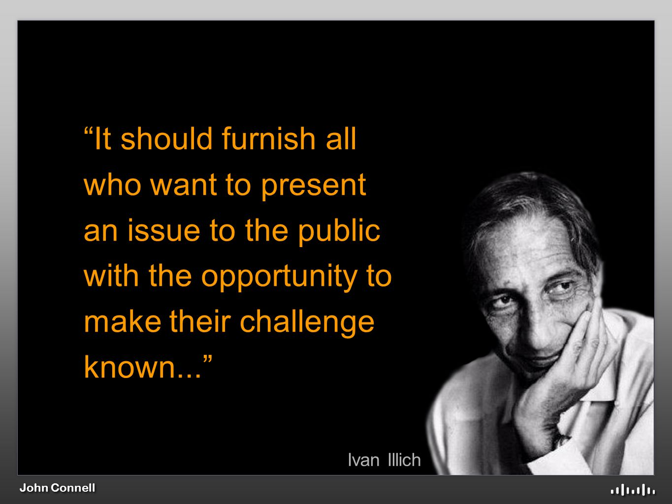 John Connell Ivan Illich It should furnish all who want to present an issue to the public with the opportunity to make their challenge known...