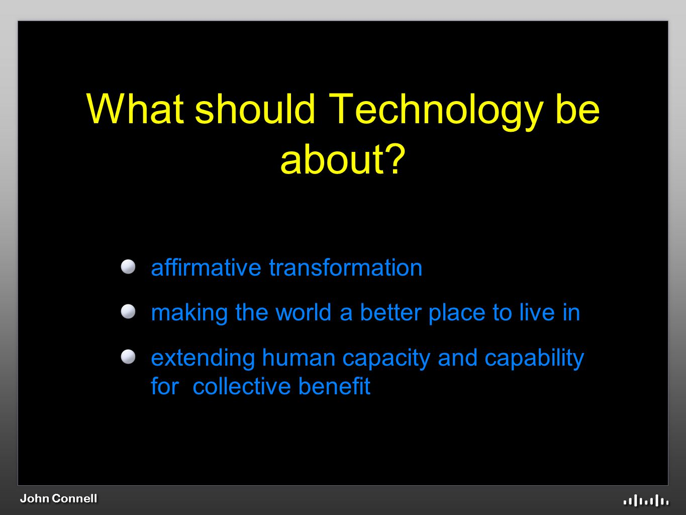 John Connell What should Technology be about.