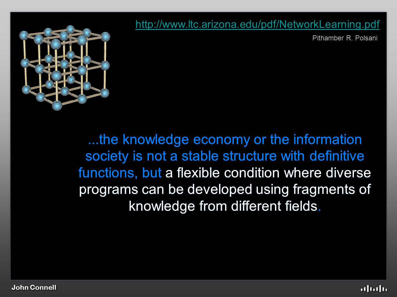 John Connell...the knowledge economy or the information society is not a stable structure with definitive functions, but a flexible condition where diverse programs can be developed using fragments of knowledge from different fields....the knowledge economy or the information society is not a stable structure with definitive functions, but a flexible condition where diverse programs can be developed using fragments of knowledge from different fields.