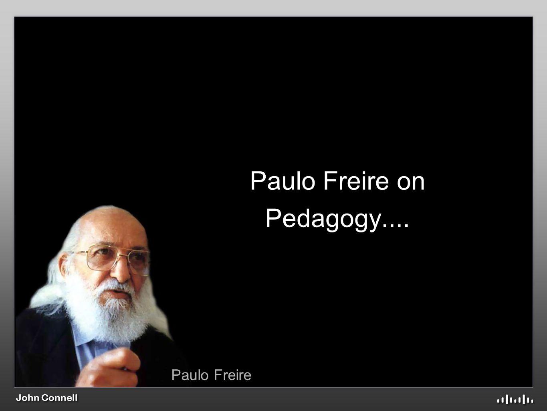 John Connell Paulo Freire on Pedagogy.... Paulo Freire