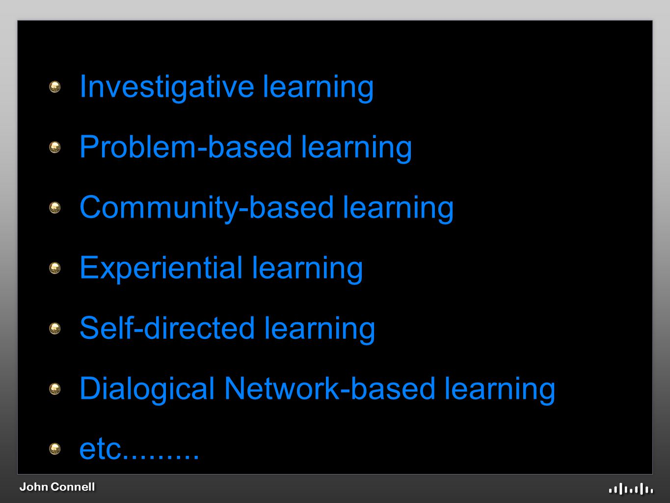 John Connell Investigative learning Problem-based learning Community-based learning Experiential learning Self-directed learning Dialogical Network-based learning etc.........