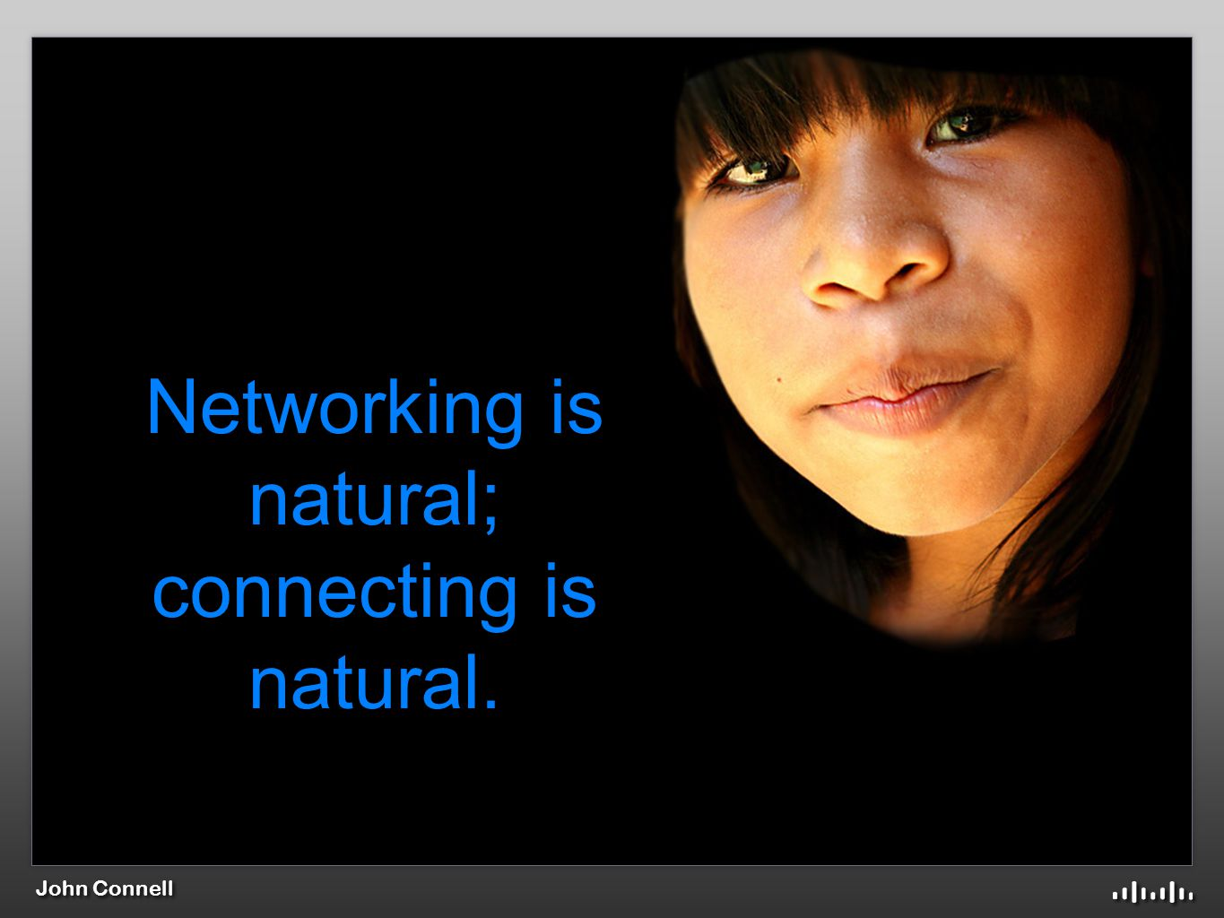 Networking is natural; connecting is natural.
