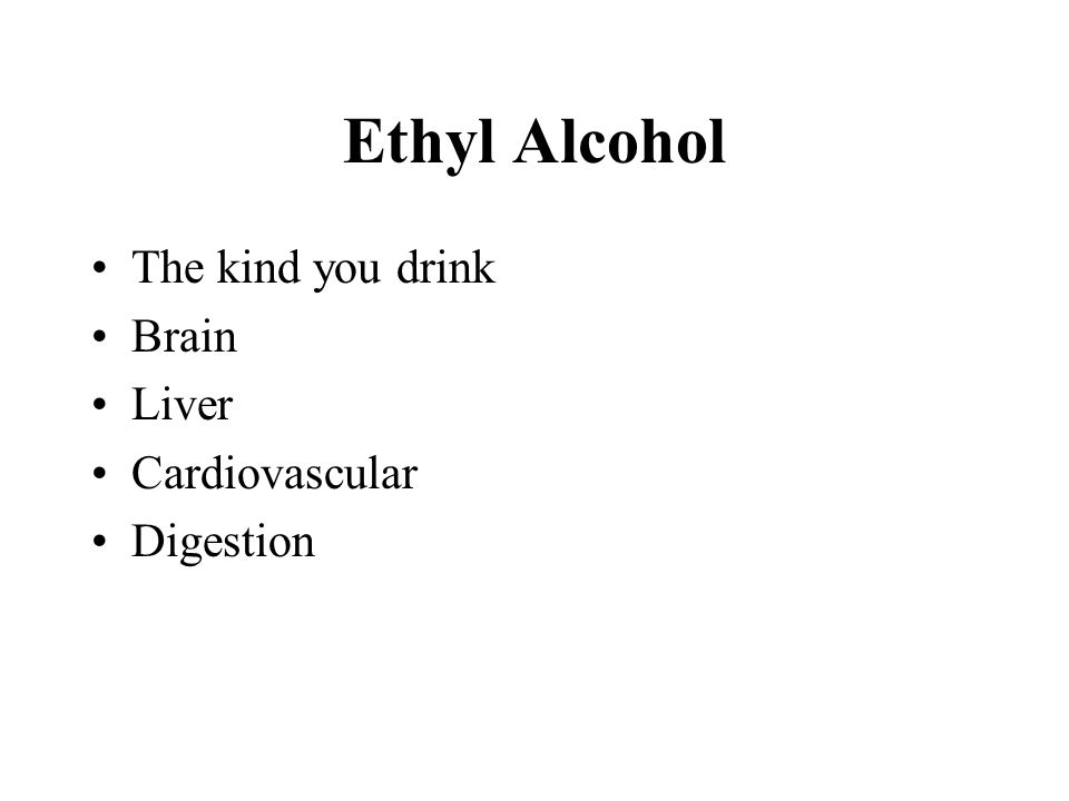 Ethyl Alcohol The kind you drink Brain Liver Cardiovascular Digestion