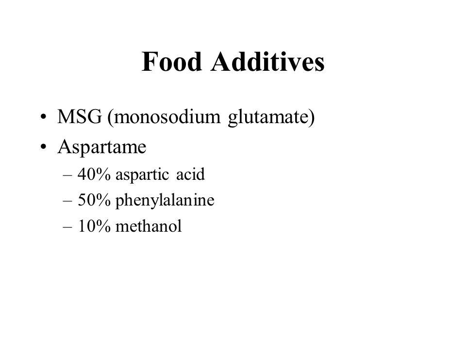 Food Additives MSG (monosodium glutamate) Aspartame –40% aspartic acid –50% phenylalanine –10% methanol