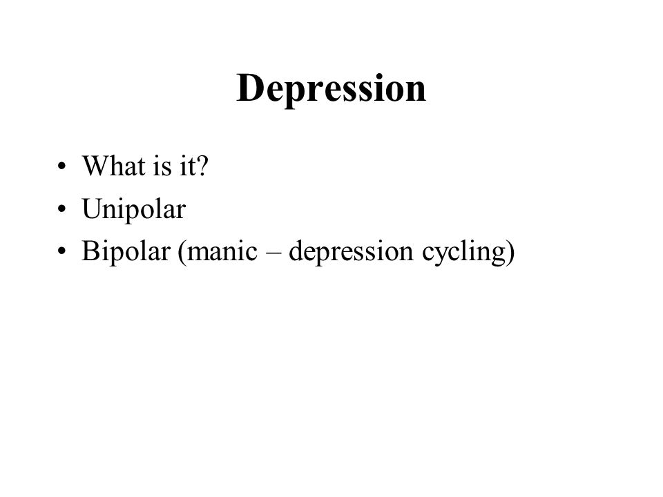 Depression What is it? Unipolar Bipolar (manic – depression cycling)