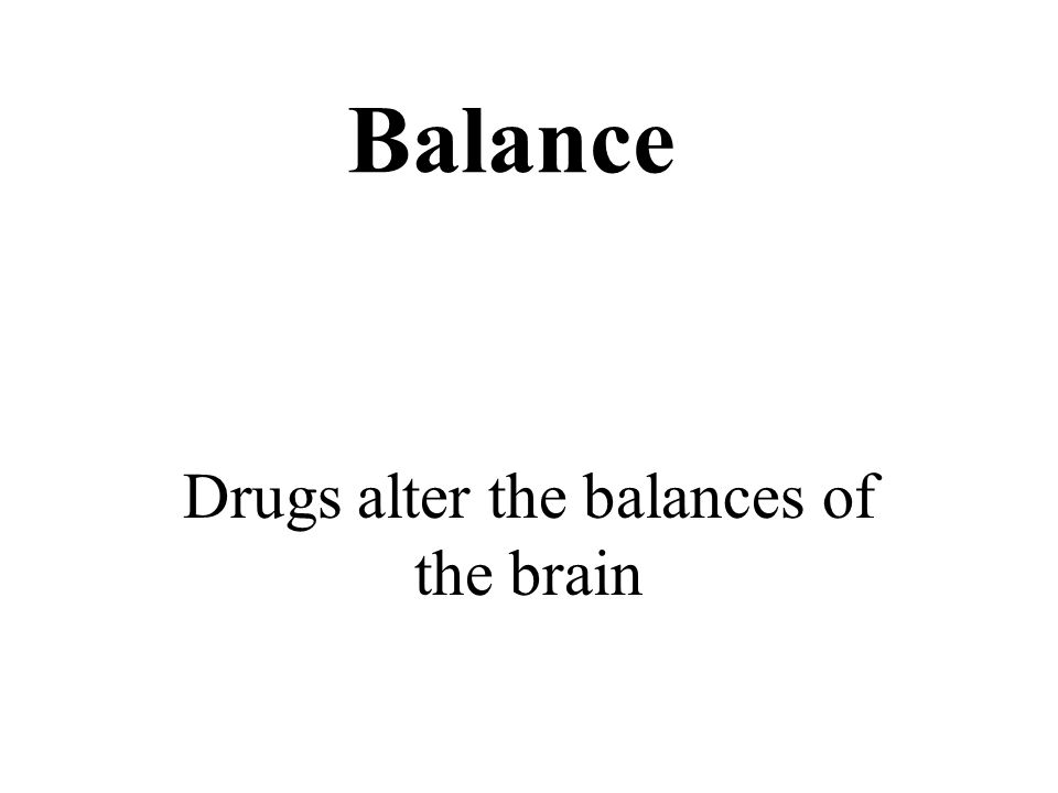 Balance Drugs alter the balances of the brain