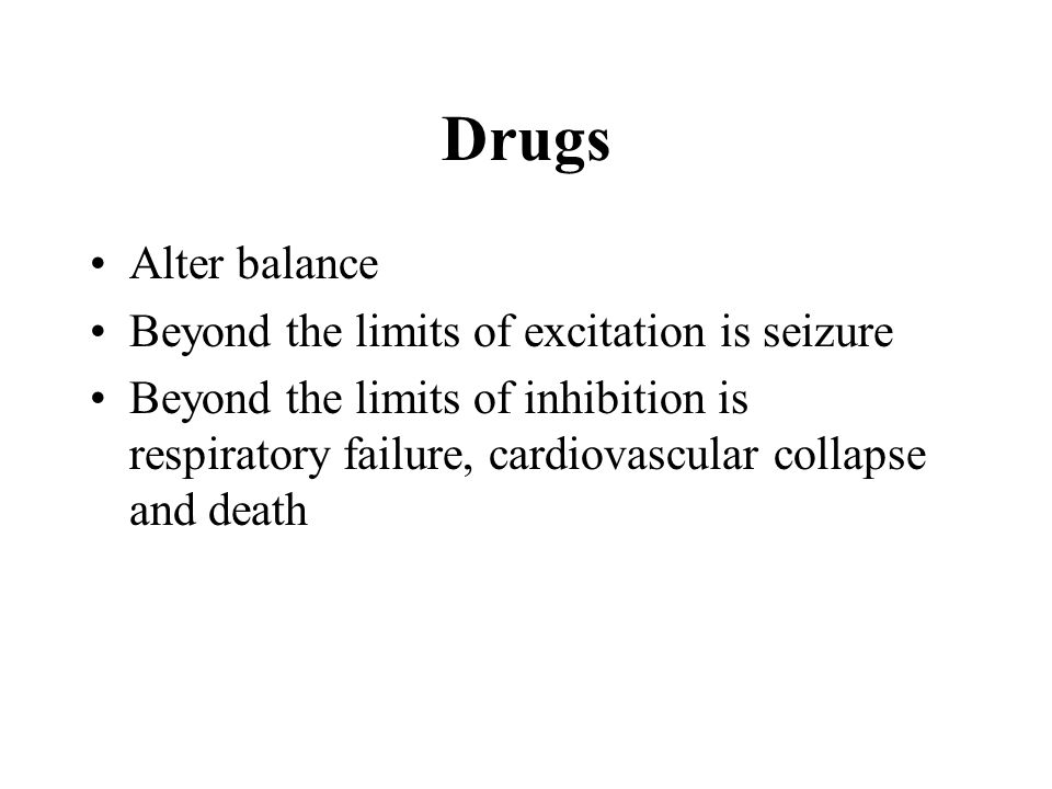 Drugs Alter balance Beyond the limits of excitation is seizure Beyond the limits of inhibition is respiratory failure, cardiovascular collapse and death