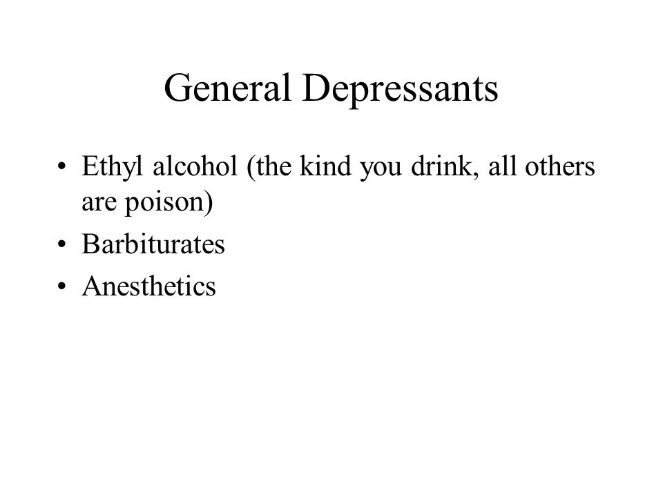 General Depressants Ethyl alcohol (the kind you drink, all others are poison) Barbiturates Anesthetics