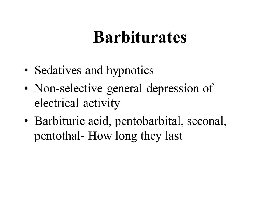 Barbiturates Sedatives and hypnotics Non-selective general depression of electrical activity Barbituric acid, pentobarbital, seconal, pentothal- How long they last