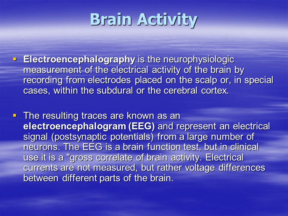 Brain Activity  Electroencephalography is the neurophysiologic measurement of the electrical activity of the brain by recording from electrodes place