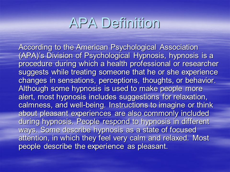 APA Definition According to the American Psychological Association (APA)'s Division of Psychological Hypnosis, hypnosis is a procedure during which a