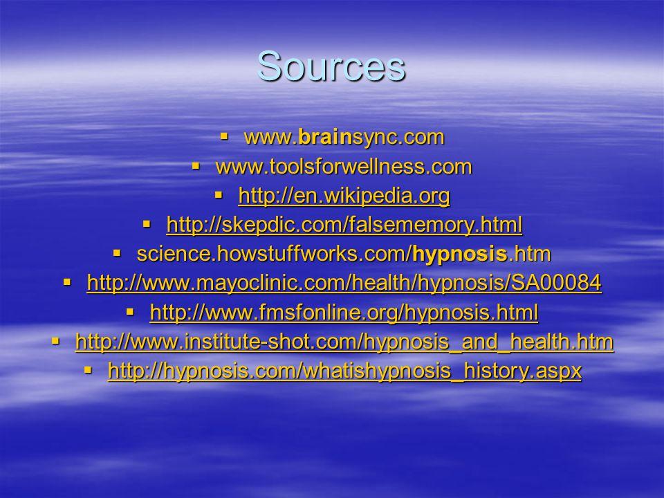 Sources  www.brainsync.com  www.toolsforwellness.com  http://en.wikipedia.org http://en.wikipedia.org  http://skepdic.com/falsememory.html http://skepdic.com/falsememory.html  science.howstuffworks.com/hypnosis.htm  http://www.mayoclinic.com/health/hypnosis/SA00084 http://www.mayoclinic.com/health/hypnosis/SA00084  http://www.fmsfonline.org/hypnosis.html http://www.fmsfonline.org/hypnosis.html  http://www.institute-shot.com/hypnosis_and_health.htm http://www.institute-shot.com/hypnosis_and_health.htm  http://hypnosis.com/whatishypnosis_history.aspx http://hypnosis.com/whatishypnosis_history.aspx