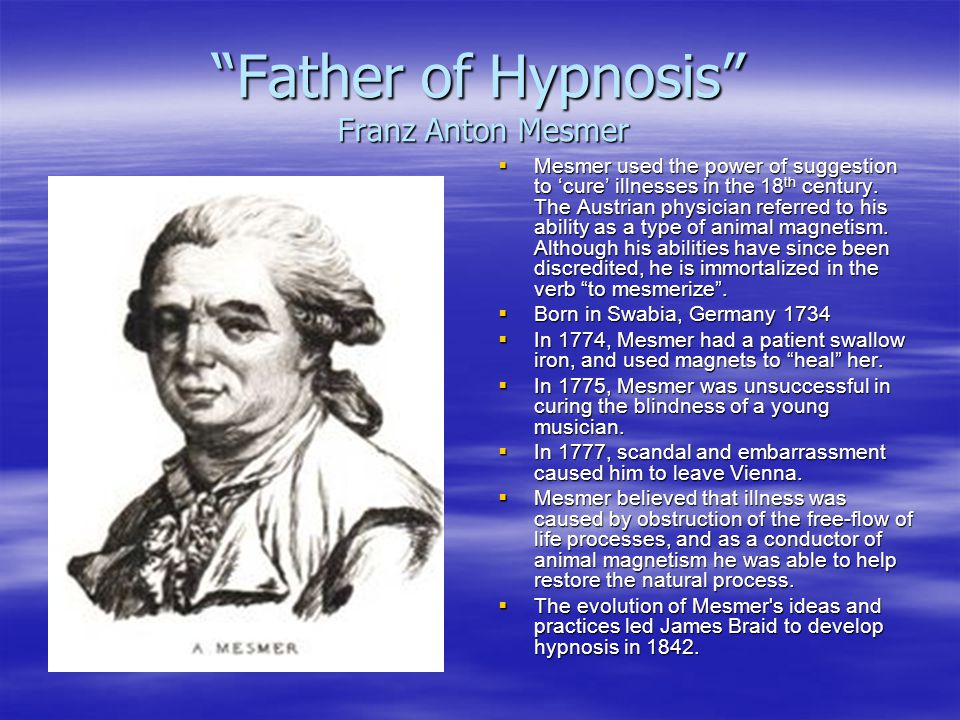 """Father of Hypnosis"" Franz Anton Mesmer  Mesmer used the power of suggestion to 'cure' illnesses in the 18 th century. The Austrian physician referre"