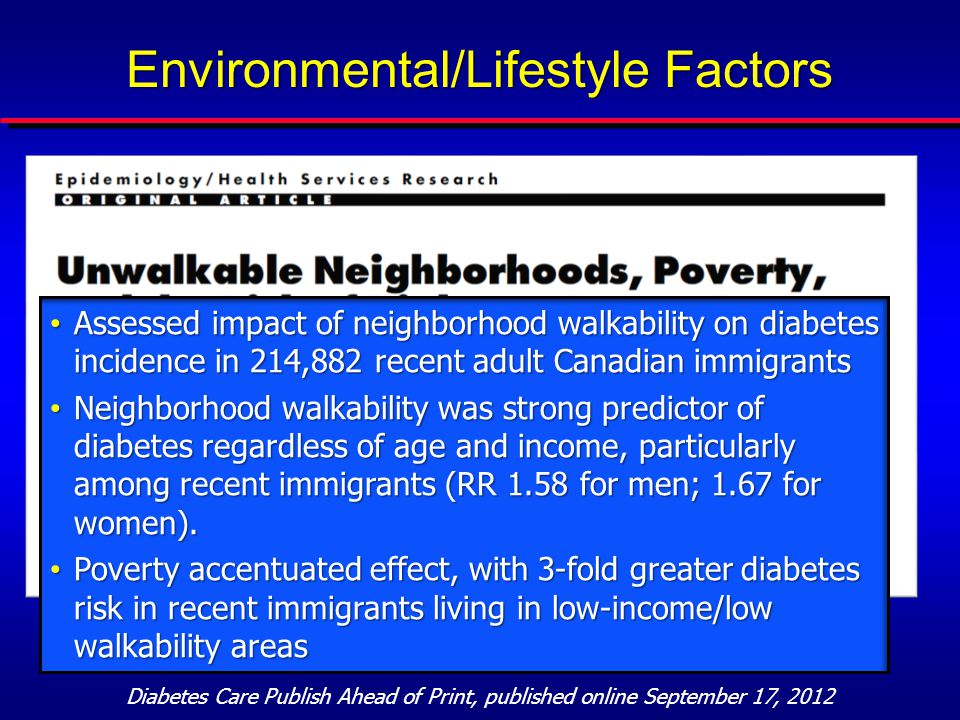 Diabetes Care Publish Ahead of Print, published online September 17, 2012 Environmental/Lifestyle Factors Assessed impact of neighborhood walkability on diabetes incidence in 214,882 recent adult Canadian immigrants Assessed impact of neighborhood walkability on diabetes incidence in 214,882 recent adult Canadian immigrants Neighborhood walkability was strong predictor of diabetes regardless of age and income, particularly among recent immigrants (RR 1.58 for men; 1.67 for women).