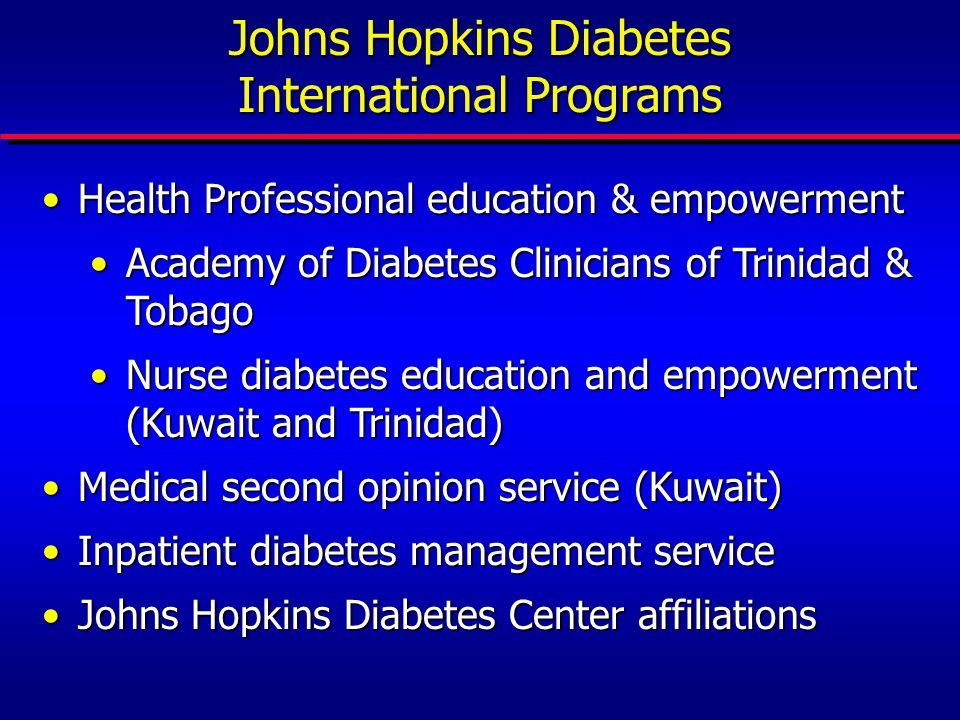 Johns Hopkins Diabetes International Programs Health Professional education & empowermentHealth Professional education & empowerment Academy of Diabetes Clinicians of Trinidad & TobagoAcademy of Diabetes Clinicians of Trinidad & Tobago Nurse diabetes education and empowerment (Kuwait and Trinidad)Nurse diabetes education and empowerment (Kuwait and Trinidad) Medical second opinion service (Kuwait)Medical second opinion service (Kuwait) Inpatient diabetes management serviceInpatient diabetes management service Johns Hopkins Diabetes Center affiliationsJohns Hopkins Diabetes Center affiliations