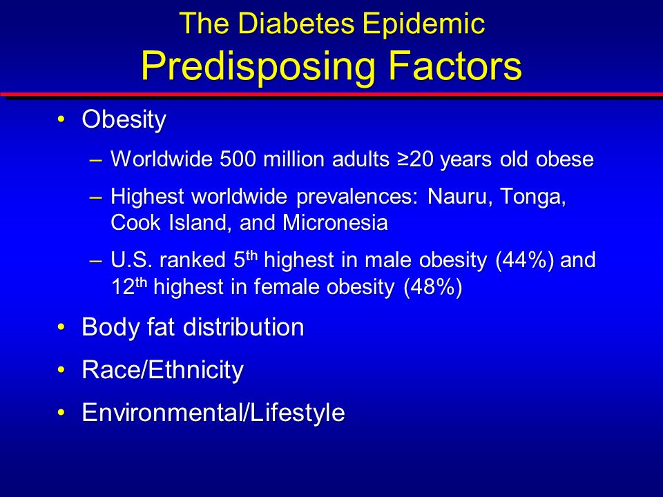 The Diabetes Epidemic Predisposing Factors ObesityObesity –Worldwide 500 million adults ≥20 years old obese –Highest worldwide prevalences: Nauru, Tonga, Cook Island, and Micronesia –U.S.