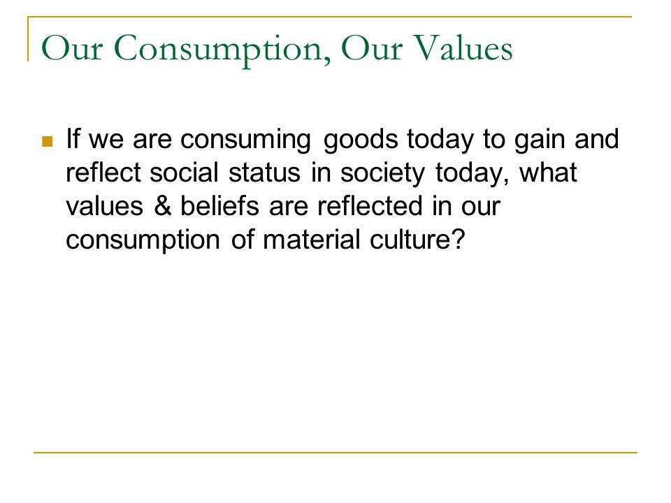Our Consumption, Our Values If we are consuming goods today to gain and reflect social status in society today, what values & beliefs are reflected in
