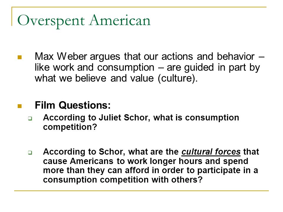 Overspent American Max Weber argues that our actions and behavior – like work and consumption – are guided in part by what we believe and value (cultu