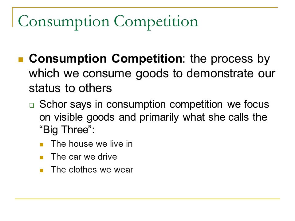 Consumption Competition Consumption Competition: the process by which we consume goods to demonstrate our status to others  Schor says in consumption