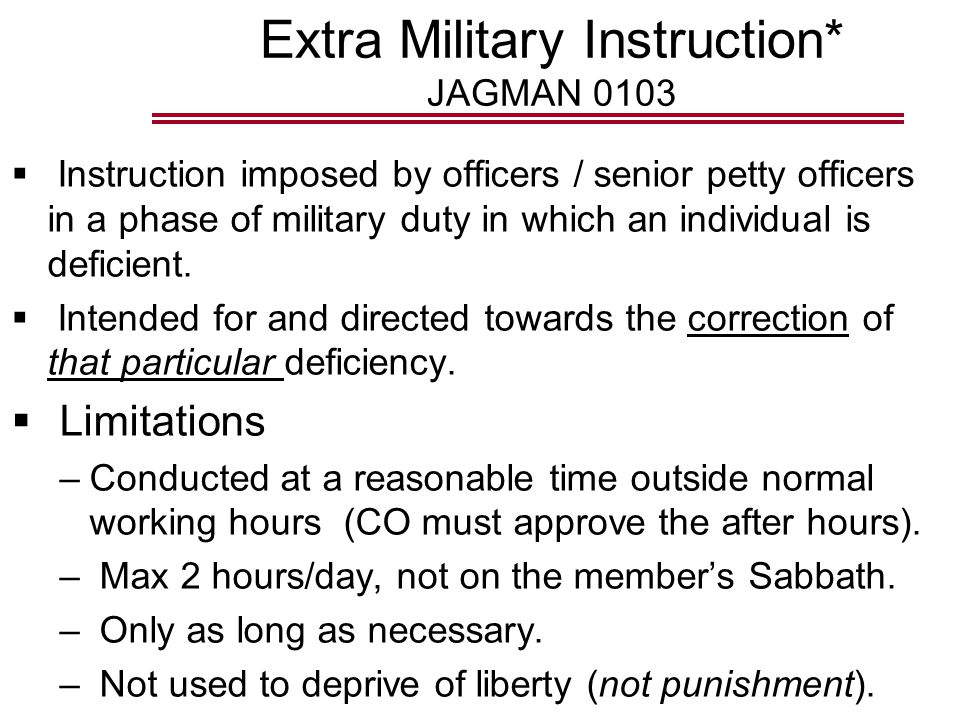 Extra Military Instruction* JAGMAN 0103  Instruction imposed by officers / senior petty officers in a phase of military duty in which an individual is deficient.