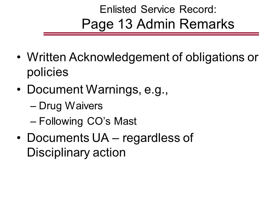 Enlisted Service Record: Page 13 Admin Remarks Written Acknowledgement of obligations or policies Document Warnings, e.g., –Drug Waivers –Following CO's Mast Documents UA – regardless of Disciplinary action