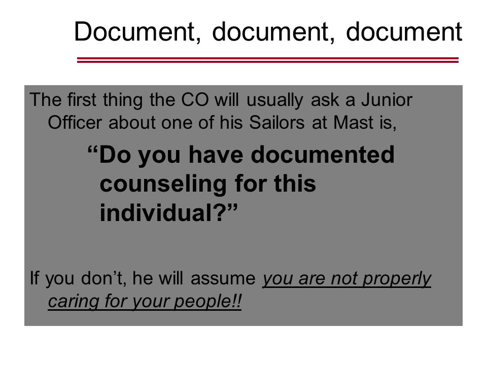 Document, document, document The first thing the CO will usually ask a Junior Officer about one of his Sailors at Mast is, Do you have documented counseling for this individual If you don't, he will assume you are not properly caring for your people!!