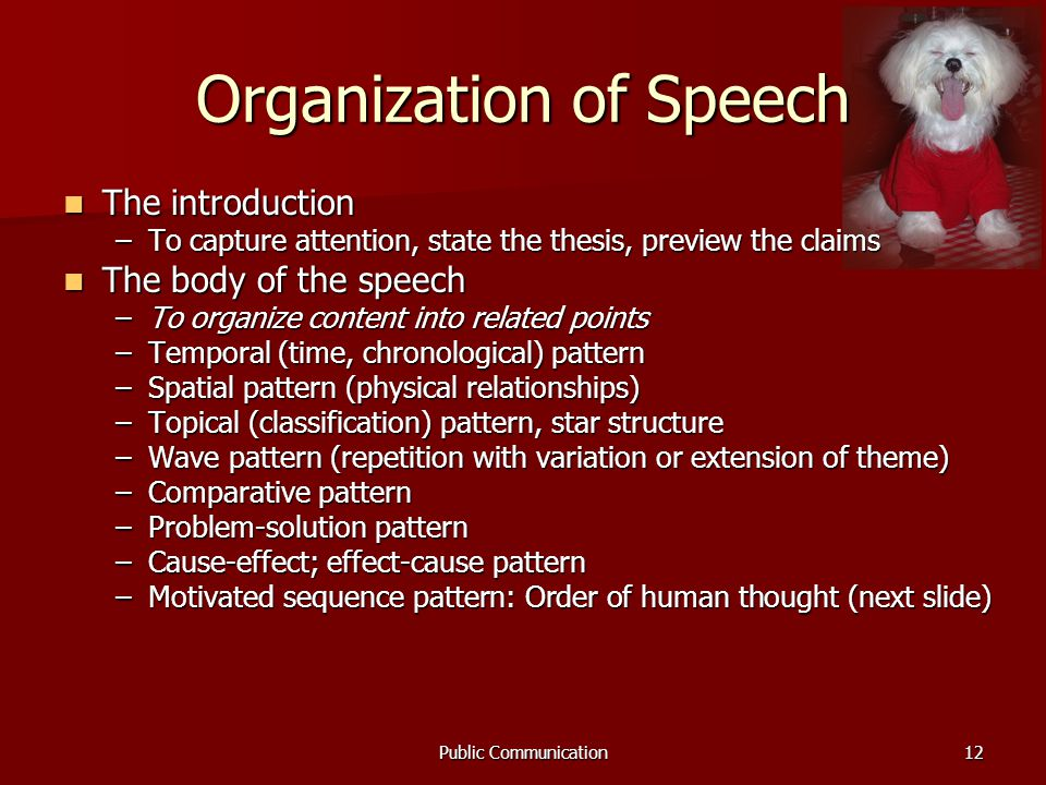Public Communication12 Organization of Speech The introduction The introduction –To capture attention, state the thesis, preview the claims The body of the speech The body of the speech –To organize content into related points –Temporal (time, chronological) pattern –Spatial pattern (physical relationships) –Topical (classification) pattern, star structure –Wave pattern (repetition with variation or extension of theme) –Comparative pattern –Problem-solution pattern –Cause-effect; effect-cause pattern –Motivated sequence pattern: Order of human thought (next slide)