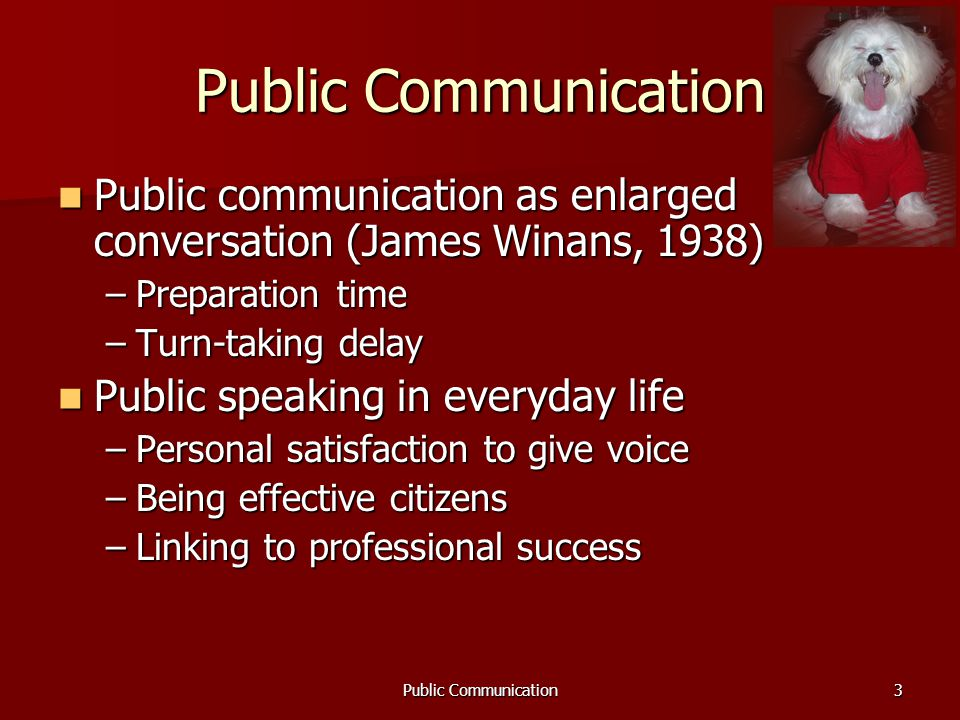 Public Communication3 Public communication as enlarged conversation (James Winans, 1938) Public communication as enlarged conversation (James Winans, 1938) –Preparation time –Turn-taking delay Public speaking in everyday life Public speaking in everyday life –Personal satisfaction to give voice –Being effective citizens –Linking to professional success