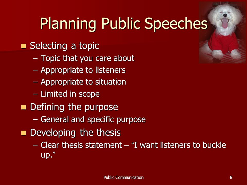 Public Communication8 Planning Public Speeches Selecting a topic Selecting a topic –Topic that you care about –Appropriate to listeners –Appropriate to situation –Limited in scope Defining the purpose Defining the purpose –General and specific purpose Developing the thesis Developing the thesis –Clear thesis statement – I want listeners to buckle up.