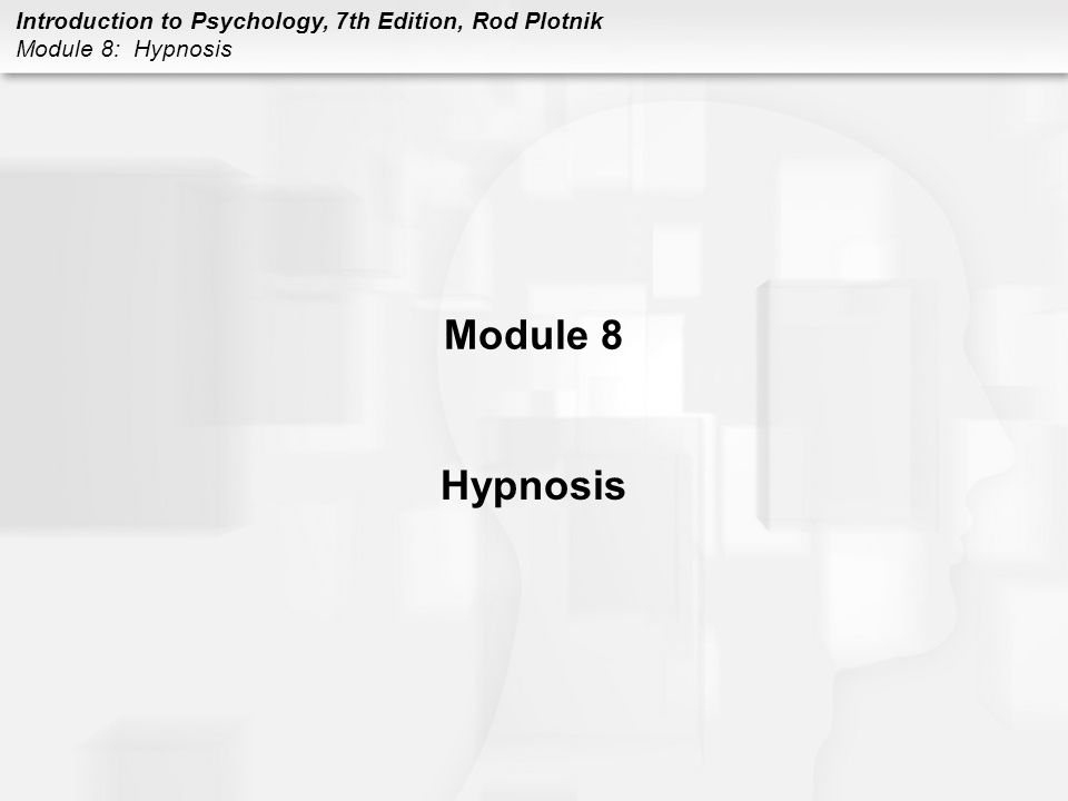 Introduction to Psychology, 7th Edition, Rod Plotnik Module 8: Hypnosis HYPNOSIS Hypnosis definition –procedure in which a researcher, clinician, or hypnotists suggests that a person will experience changes in sensation, perceptions, thoughts, feelings, or behaviors Who can be hypnotized.