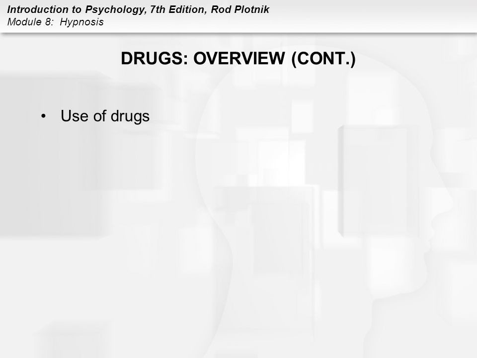 Introduction to Psychology, 7th Edition, Rod Plotnik Module 8: Hypnosis DRUGS: OVERVIEW (CONT.) Use of drugs