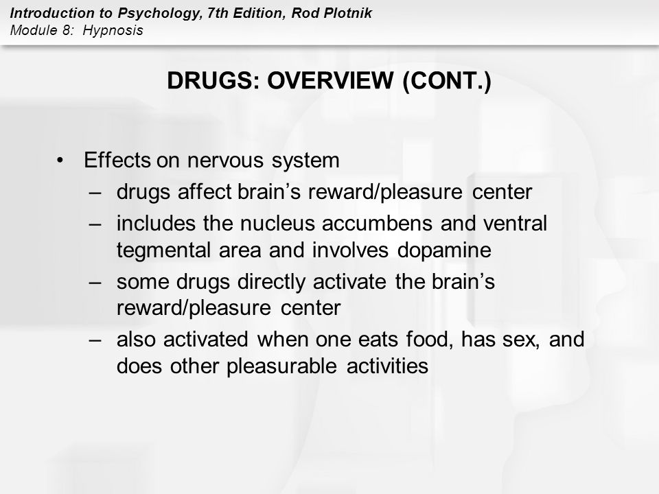 Introduction to Psychology, 7th Edition, Rod Plotnik Module 8: Hypnosis DRUGS: OVERVIEW (CONT.) Effects on nervous system –drugs affect brain's reward