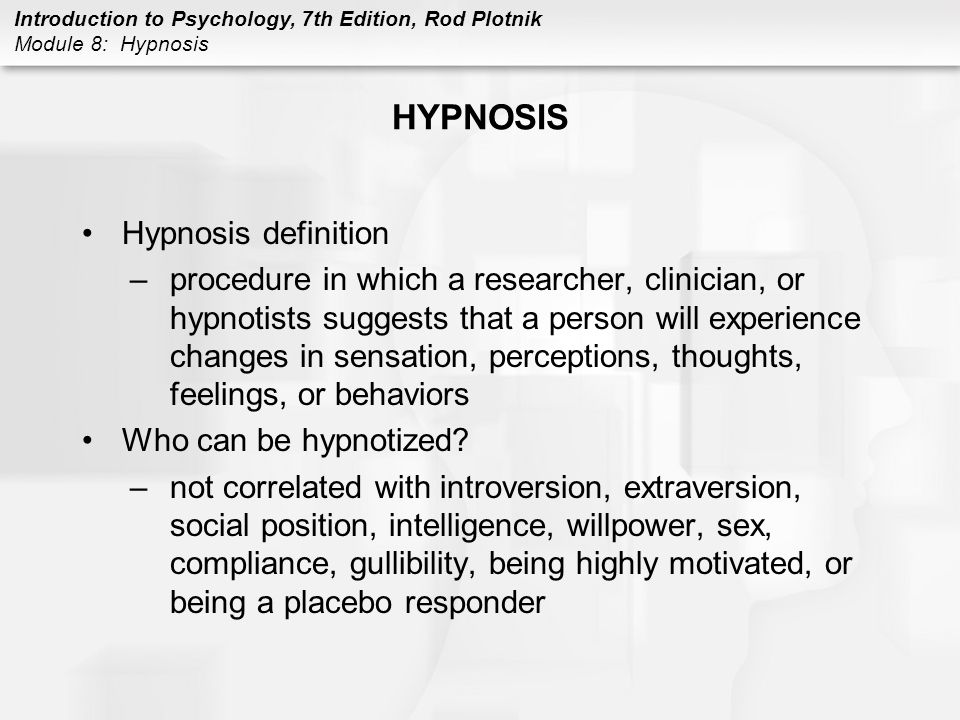 Introduction to Psychology, 7th Edition, Rod Plotnik Module 8: Hypnosis HYPNOSIS Hypnosis definition –procedure in which a researcher, clinician, or h
