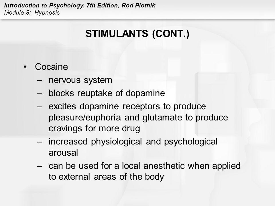 Introduction to Psychology, 7th Edition, Rod Plotnik Module 8: Hypnosis STIMULANTS (CONT.) Cocaine –nervous system –blocks reuptake of dopamine –excit