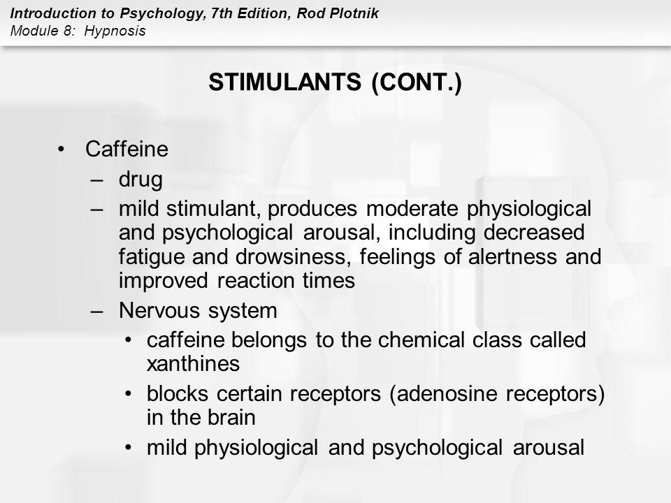 Introduction to Psychology, 7th Edition, Rod Plotnik Module 8: Hypnosis STIMULANTS (CONT.) Caffeine –drug –mild stimulant, produces moderate physiolog